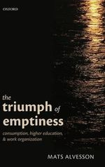 The Triumph of Emptiness : Consumption, Higher Education, and Work Organization - Mats Alvesson