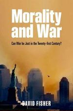 Morality and War : Can War be Just in the Twenty-first Century? - David Fisher