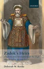 Zadok's Heirs : The Role and Development of the High Priesthood in Ancient Israel - Deborah W. Rooke
