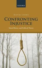 Confronting Injustice : Moral History and Political Theory - David Lyons