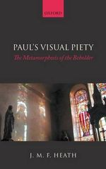 Paul's Visual Piety : The Metamorphosis of the Beholder - J. M. F. Heath