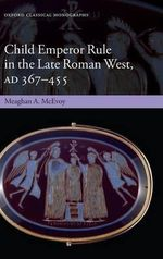 Child Emperor Rule in the Late Roman West, AD 367- 455 : Legacies and Prevention - Meaghan A. McEvoy