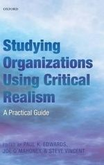 Studying Organizations Using Critical Realism : A Practical Guide