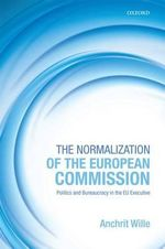 The Normalization of the European Commission : Politics and Bureaucracy in the EU Executive - Anchrit Wille