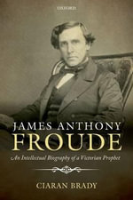James Anthony Froude : An Intellectual Biography of a Victorian Prophet - Ciaran Brady