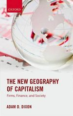 The New Geography of Capitalism : Firms, Finance, and Society - Adam D. Dixon