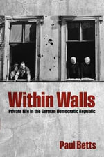 Within Walls : Private Life in the German Democratic Republic - Paul Betts