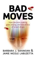 Bad Moves : How Decision Making Goes Wrong, and the Ethics of Smart Drugs - Barbara J. Sahakian
