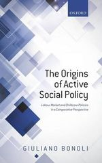 Origins of Active Social Policy : The Labour Market and Childcare Policies in a Comparative Perspective - Giuliano Bonoli