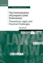 The Criminalization of European Cartel Enforcement : Theoretical, Legal, and Practical Challenges - Peter Whelan