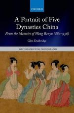 A Portrait of Five Dynasties China : From the Memoirs of Wang Renyu (880-956) - Glen Dudbridge