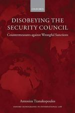 Disobeying the Security Council : Countermeasures Against Wrongful Sanctions - Antonios Tzanakopoulos