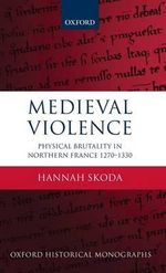 Medieval Violence : Physical Brutality in Northern France, 1270-1330 - Hannah Skoda