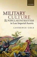 Military Culture and Popular Patriotism in Late Imperial Austria - Laurence A. Cole