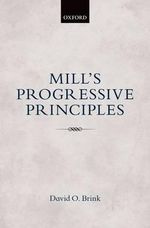 Mill's Progressive Principles : The Aristocratic Sources of Liberty - David O. Brink