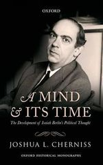 A Mind and Its Time : The Development of Isaiah Berlin's Political Thought - Joshua L. Cherniss