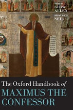 The Oxford Handbook of Maximus the Confessor : Oxford Handbooks in Religion and Theology