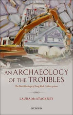 An Archaeology of the Troubles : The Dark Heritage of Long Kesh / Maze Prison - Laura McAtackney