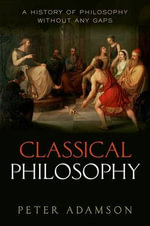 Classical Philosophy: Volume 1 : A History of Philosophy without Any Gaps - Peter Adamson