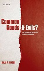 Common Goods and Evils? : The Formation of Global Crime Governance - Anja P. Jakobi