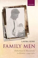Family Men : Fatherhood and Masculinity in Britain, 1914-1960 - Laura King