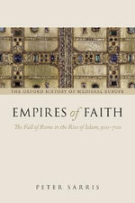 Empires of Faith : The Fall of Rome to the Rise of Islam, 500-700 - Peter Sarris