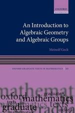 An Introduction to Algebraic Geometry and Algebraic Groups - Meinolf Geck