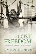 Lost Freedom : The Landscape of the Child and the British Post-war Settlement - Mathew Thomson