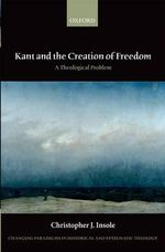 Kant and the Creation of Freedom : A Theological Problem - Christopher J. Insole