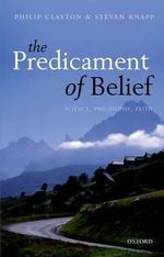 The Predicament of Belief : Science, Philosophy, and Faith - Philip Clayton