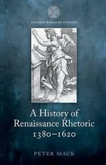 A History of Renaissance Rhetoric 1380-1620 : a Philosophical Defense - Peter Mack