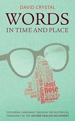 Words in Time and Place : Exploring Language Through the Historical Thesaurus of the Oxford English Dictionary - David Crystal