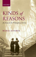 Kinds of Reasons : An Essay in the Philosophy of Action - Maria Alvarez