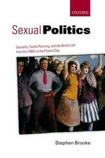 Sexual Politics : Sexuality, Family Planning, and the British Left from the 1880s to the Present Day - Stephen Brooke