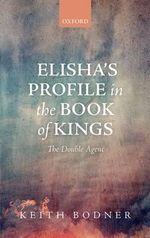 Elisha's Profile in the Book of Kings : The Double Agent - Keith Bodner