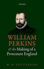 William Perkins and the Making of a Protestant England - W. B. Patterson