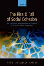 The Rise and Fall of Social Cohesion : The Construction and De-construction of Social Trust in the US, UK, Sweden and Denmark - Christian Albrekt Larsen