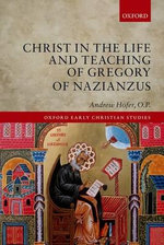 Christ in the Life and Teaching of Gregory of Nazianzus - O. P. Andrew Hofer