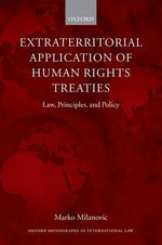 Extraterritorial Application of Human Rights Treaties : Law, Principles, and Policy - Marko Milanovic