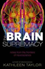 The Brain Supremacy : Notes from the Frontiers of Neuroscience - Kathleen Taylor