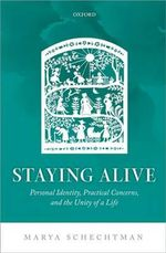 Staying Alive : Personal Identity, Practical Concerns, and the Unity of a Life - Marya Schechtman