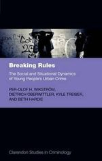 Breaking Rules : The Social and Situational Dynamics of Young People's Urban Crime - Per-Olof H. Wikstrom