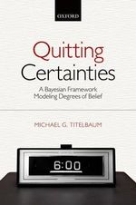 Quitting Certainties : A Bayesian Framework Modeling Degrees of Belief - Michael G. Titelbaum
