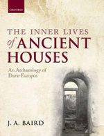 The Inner Lives of Ancient Houses : An Archaeology of Dura-Europos - J. A. Baird