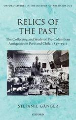 Relics of the Past : The Collecting and Study of Pre-Columbian Antiquities in Peru and Chile, 1837 - 1911 - Stefanie Ganger