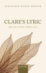 Clare's Lyric : John Clare and Three Modern Poets - Stephanie Kuduk Weiner