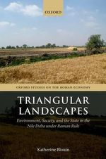 Triangular Landscapes : Environment, Society, and the State in the Nile Delta Under Roman Rule - Katherine Blouin