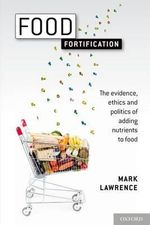Food Fortification : The Evidence, Ethics, and Politics of Adding Nutrients to Food - Mark Lawrence