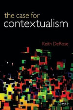 The Case for Contextualism: v. 1 : Knowledge, Skepticism, and Context - Keith DeRose
