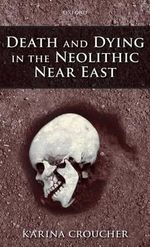 Death and Dying in the Neolithic Near East - Karina Croucher